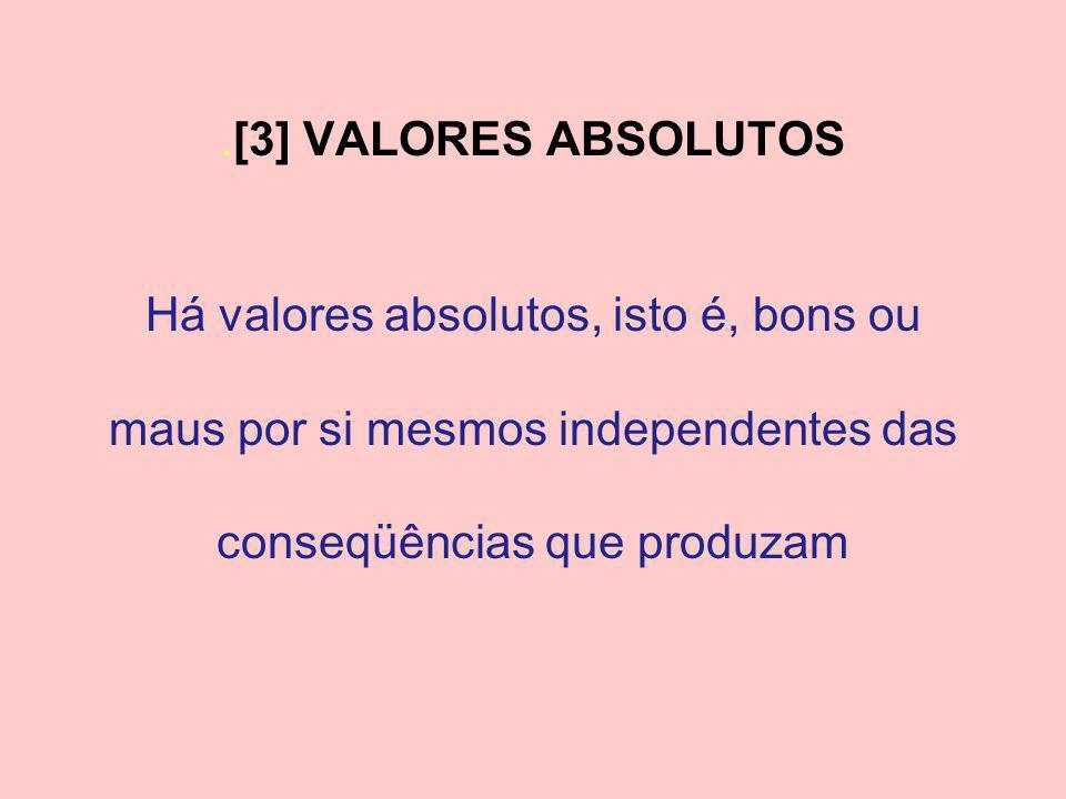.[3] VALORES ABSOLUTOS Há valores absolutos, isto é, bons ou maus por si mesmos independentes das conseqüências que produzam.